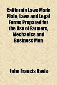California Laws Made Plain; Laws and Legal Forms Prepared for the Use of Farmers, Mechanics and Business Men