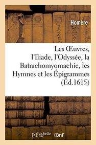 Les Oeuvres: L'Iliade, L'Odyssee, La Batrachomyomachie, Les Hymnes Et Les Epigrammes, (Litterature) (French Edition)