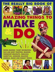 The Really Big Book of Amazing Things to Make & Do: With 2000 Step-By-Step Photos!