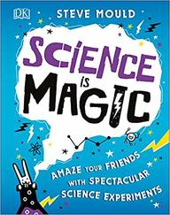 Science Is Magic : Amaze Your Friends With Spectacular Science Experiments