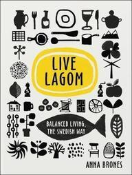 Live Lagom : Balanced Living The Swedish Way