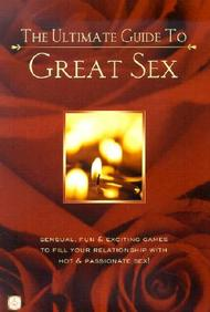 The Ultimate Guide To Great Sex: Sensual, Fun & Exciting Games To Fill Your Relationshiop With Hot & Passionate Sex!