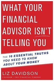 What Your Financial Advisor Isnt Telling You: The 10 Essential Truths You Need to Know about Your Money