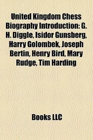 United Kingdom Chess Biography Introduction: Frederick Yates, G. H. Diggle, Isidor Gunsberg, Harry Golombek, Joseph Bertin, Cj de Mooi