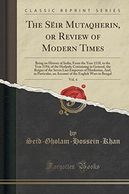 The Seir Mutaqherin, or Review of Modern Times, Vol. 4: Being an History of India, from the Year 1118, to the Year 1194, of the Hedjrah; Containing in ... And, in Particular, an Account of the Engl