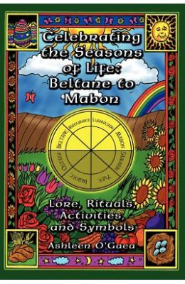 Celebrating the Seasons of Life: Beltane to Mabon: Lore, Rituals, Activities and Symbols