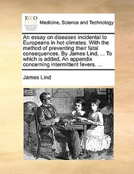 An Essay On Diseases Incidental To Europeans In Hot Climates. With The Method Of Preventing Their Fatal Consequences. By James L