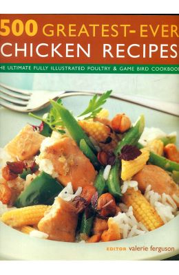 500 Greatest Ever Chicken Recipes : The Ultimate   Fully Illustrated Poultry & Game Bird Cook Boo