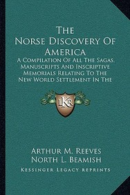 The Norse Discovery of America: A Compilation of All the Sagas, Manuscripts and Inscriptive Memorials Relating to the New World Settlement in the Elev