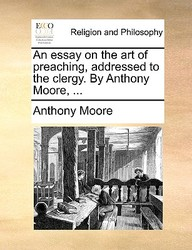 An Essay On The Art Of Preaching, Addressed To The Clergy. By Anthony Moore, ...