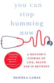 You Can Stop Humming Now : A Doctors Stories Of Life Death & In Between