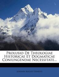Prolusio de Theologiae Historicae Et Dogmaticae Coniungendae Necessitate...
