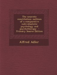 The Neurotic Constitution; Outlines of a Comparative Individualistic Psychology and Psychotherapy - Primary Source Edition