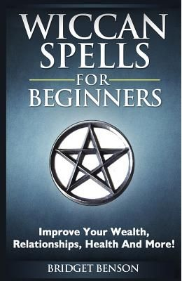 Wiccan Spells for Beginners: Improve Your Wealth, Relationships, Health and More!