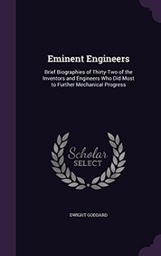 Eminent Engineers: Brief Biographies of Thirty-Two of the Inventors and Engineers Who Did Most to Further Mechanical Progress