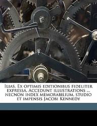 Ilias. Ex Optimis Editionibus Fideliter Expressa. Accedunt Illustrations ... Necnon Index Memorabilium, Studio Et Impensis Jacobi Kennedy Volume 2