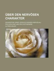 Uber Den Nervosen Charakter; Grundzuge Einer Vergleichenden Individual-Psychologie Und Psychotherapie