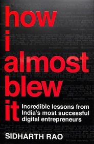 How I Almost Blew It : Incredible Stories From Indias Most Successful Digital Entrepreneurs