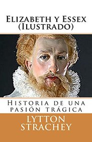 Elizabeth y Essex (Ilustrado): Historia de una pasión trágica (Spanish Edition)