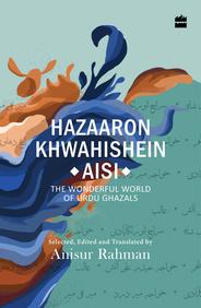 Hazaron Khawaishen Aisi : The Wonderful World Of Urdu Ghazals
