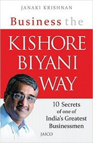 Business The Kishore Biyani Way : 10 Secrets Of One Of Indias Greatest Businessmen