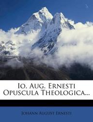 IO. Aug. Ernesti Opuscula Theologica...
