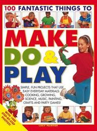100 Fantastic Things to Make, Do & Play: Simple, Fun Projects That Use Easy Everyday Materials - Cooking, Growing, Science, Music, Painting, Crafts an