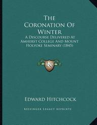 The Coronation Of Winter: A Discourse Delivered At Amherst College And Mount Holyoke Seminary (1845) by Edward Hitchcock