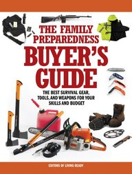 The Family Preparedness Buyer's Guide: The Best Survival Gear, Tools, and Weapons for Your Skills and Budget