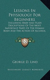 Lessons in Physiology for Beginners: Including Brief and Plain Descriptions of the Most Important Parts of the Human Body and the Action of Alcohol an