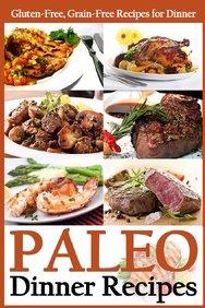 Paleo Dinner Recipes: Gluten-Free, Grain-Free Recipes for Dinner (Paleo Diet Cookbook) (Volume 3)