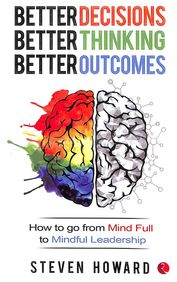 Better Decissions Better Thinking Better Outcomes : How To Go From Mind Full To Mindful Leadership