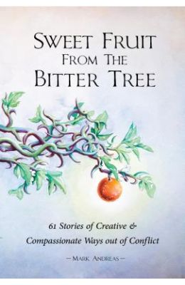 Sweet Fruit from the Bitter Tree: 61 Stories of Creative & Compassionate Ways Out of Conflict