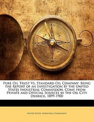 Pure Oil Trust vs. Standard Oil Company: Being the Report of an Investigation by the United States Industrial Commission. Comp. from Private and Offic