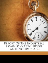 Report of the Industrial Commission on Prison Labor, Volumes 2-3...