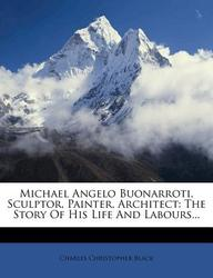 Michael Angelo Buonarroti, Sculptor, Painter, Architect: The Story of His Life and Labours...