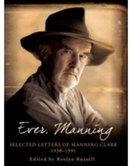 Ever, Manning: Selected Letters Of Manning Clark, 1938-1991