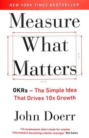 Measure What Matters Okrs : The Simple Idea That Drives 10x Growth