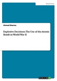 Explosive Decisions. the Use of the Atomic Bomb in World War II (German Edition)