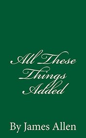 All These Things Added: By James Allen