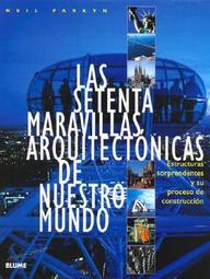 Las Setenta Maravillas Arquitectonicas De Nuestro Mundo: Estructuras Sorprendentes Y Su Proceso De Construccion
