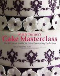 Mich Turner's Cake Masterclass: The Ultimate Step-By-Step Guide To Cake Decorating Perfection. By Mich Turner