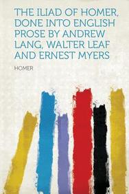 The Iliad of Homer, Done Into English Prose by Andrew Lang, Walter Leaf and Ernest Myers