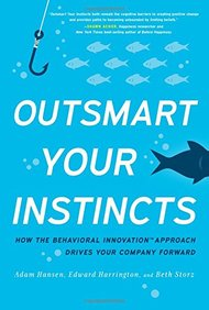 Outsmart Your Instincts : How The Behavioral Innovation Approach Drives Your Company Forward