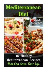 Mediterranean Diet: 15 Mediterranean Healthy Recipes That Can Save Your Life: (mediterranean diet recipes, mediterranean diet for dummies, ... mediterranean caper, mediterranean cookbook)