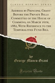 Address by Principal Grant Before the Private Bills Committee of the House of Commons, on March 16th, 1882, With Reference to the Temporalities Fund Bill (Classic Reprint)