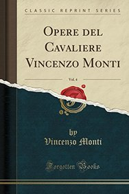 Opere del Cavaliere Vincenzo Monti, Vol. 4 (Classic Reprint) (Italian Edition)