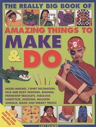 Amazing Things To Make And Do, The Really Big Book Of: Model-Making, T-Shirt Decoration, Face And Body Painting, Beading, Friend