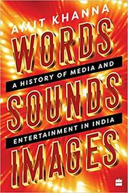 Words Sounds Images : A History Of Media & Entertainment In India