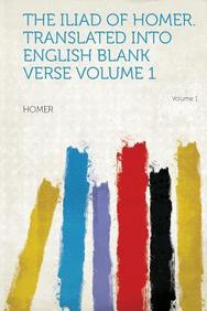 The Iliad of Homer. Translated Into English Blank Verse Volume 1